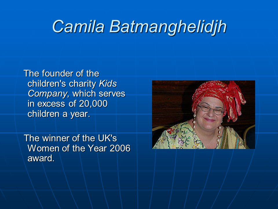 Camila Batmanghelidjh The founder of the children's charity Kids Company, which serves in excess of 20,000 children a year. The founder of the childre
