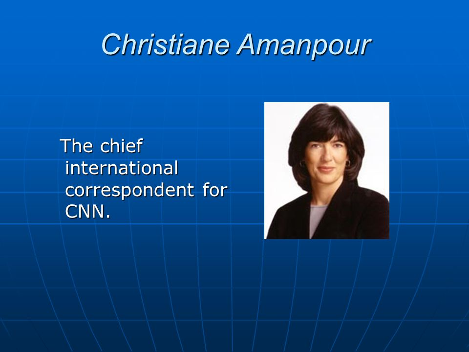 Christiane Amanpour The chief international correspondent for CNN. The chief international correspondent for CNN.