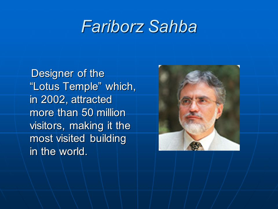 Fariborz Sahba Designer of the Lotus Temple which, in 2002, attracted more than 50 million visitors, making it the most visited building in the world.