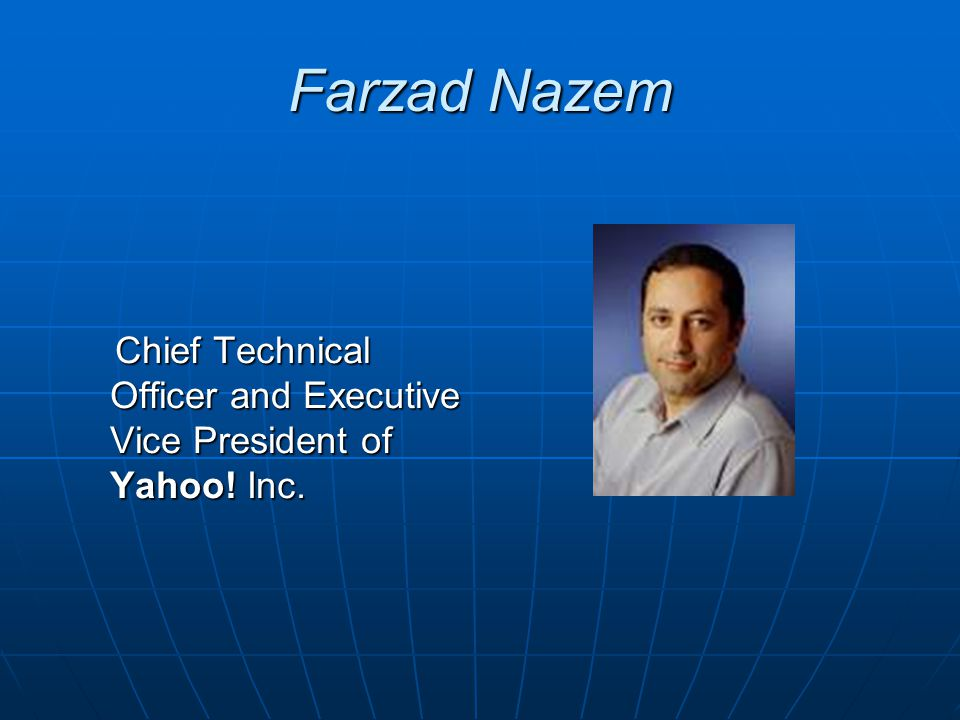 Farzad Nazem Chief Technical Officer and Executive Vice President of Yahoo! Inc. Chief Technical Officer and Executive Vice President of Yahoo! Inc.