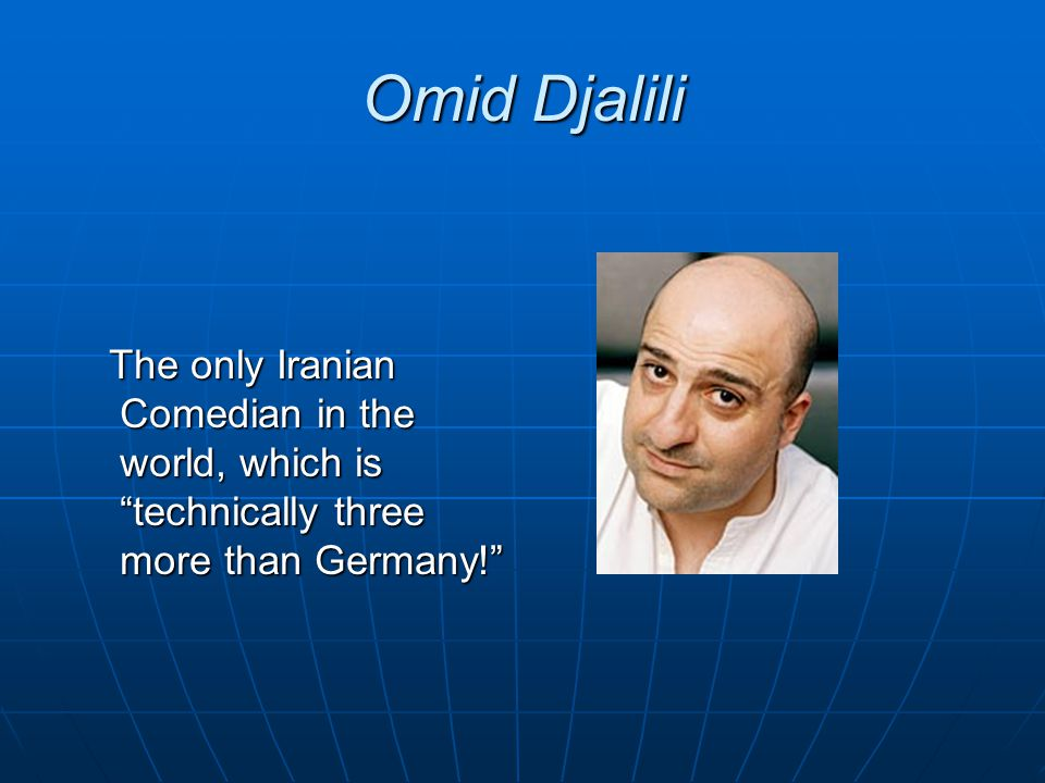 Omid Djalili The only Iranian Comedian in the world, which is technically three more than Germany! The only Iranian Comedian in the world, which is te