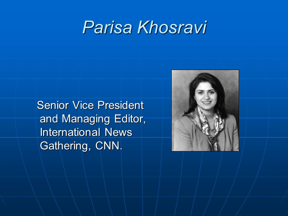 Parisa Khosravi Senior Vice President and Managing Editor, International News Gathering, CNN. Senior Vice President and Managing Editor, International