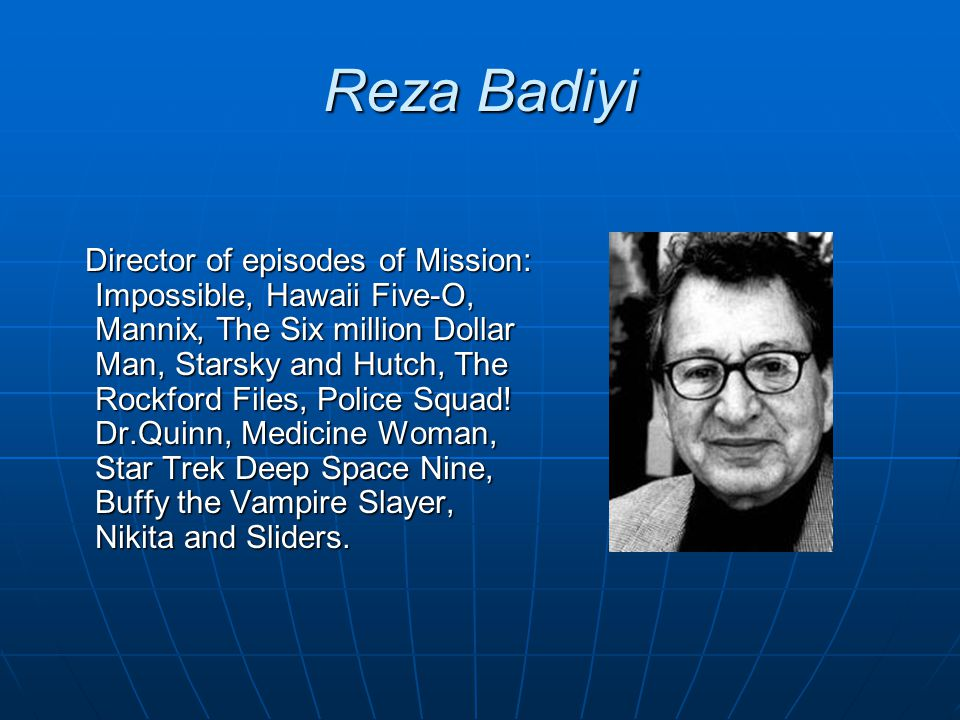 Reza Badiyi Director of episodes of Mission: Impossible, Hawaii Five-O, Mannix, The Six million Dollar Man, Starsky and Hutch, The Rockford Files, Pol
