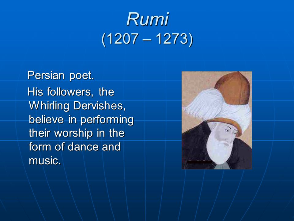 Rumi (1207 – 1273) Persian poet. Persian poet. His followers, the Whirling Dervishes, believe in performing their worship in the form of dance and mus