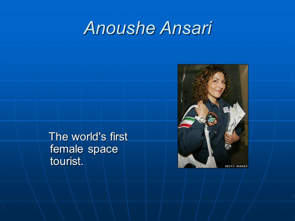 Anoushe Ansari The world's first female space tourist. The world's first female space tourist.