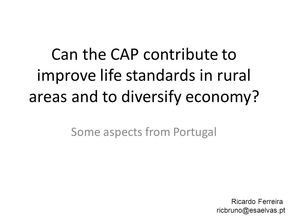 Can the CAP contribute to improve life standards in rural areas and to diversify economy? Some aspects from Portugal Ricardo Ferreira ricbruno@esaelva