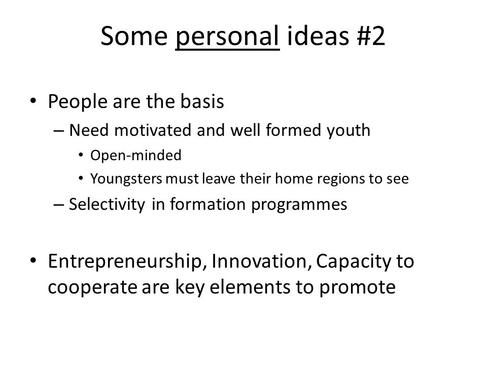 Some personal ideas #2 People are the basis – Need motivated and well formed youth Open-minded Youngsters must leave their home regions to see – Selectivity in formation programmes Entrepreneurship, Innovation, Capacity to cooperate are key elements to promote