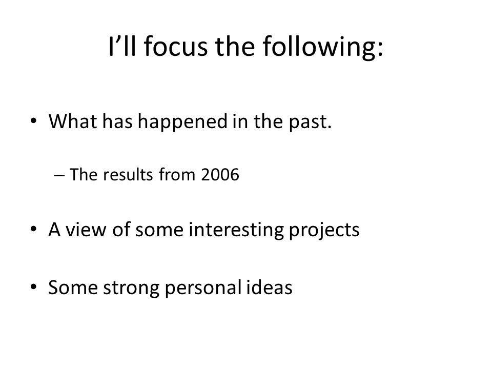 Ill focus the following: What has happened in the past. – The results from 2006 A view of some interesting projects Some strong personal ideas