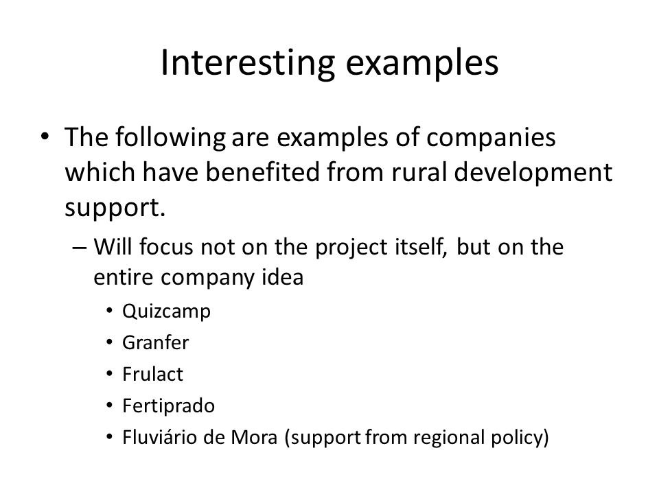 Interesting examples The following are examples of companies which have benefited from rural development support. – Will focus not on the project itse