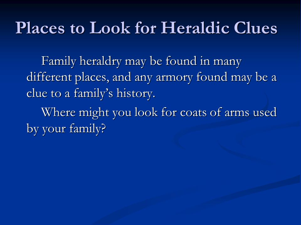 Places to Look for Heraldic Clues Family heraldry may be found in many different places, and any armory found may be a clue to a familys history.