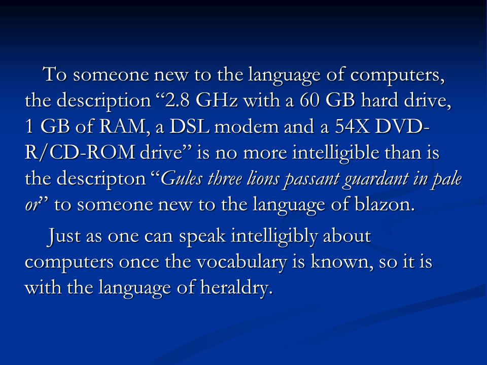 To someone new to the language of computers, the description 2.8 GHz with a 60 GB hard drive, 1 GB of RAM, a DSL modem and a 54X DVD- R/CD-ROM drive is no more intelligible than is the descripton Gules three lions passant guardant in pale or to someone new to the language of blazon.