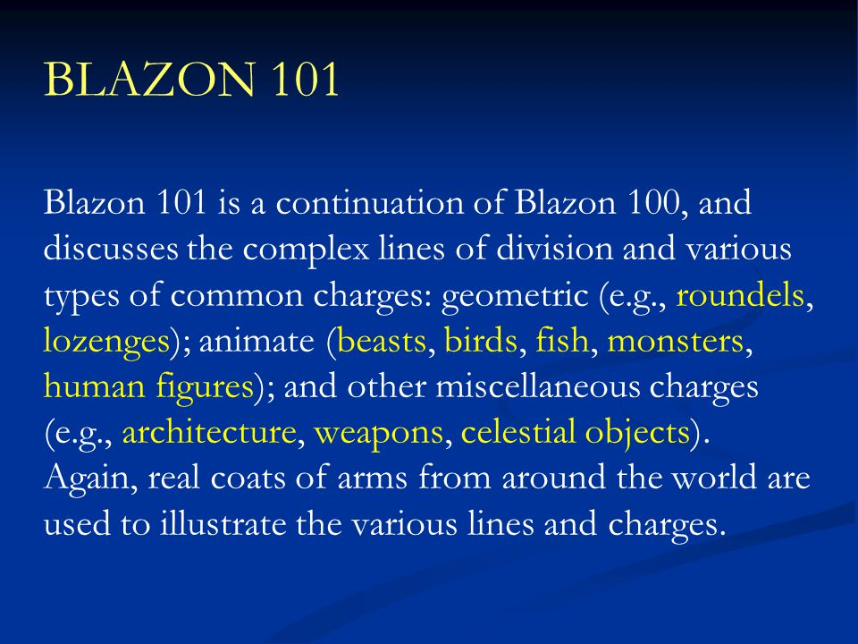 BLAZON 101 Blazon 101 is a continuation of Blazon 100, and discusses the complex lines of division and various types of common charges: geometric (e.g., roundels, lozenges); animate (beasts, birds, fish, monsters, human figures); and other miscellaneous charges (e.g., architecture, weapons, celestial objects).