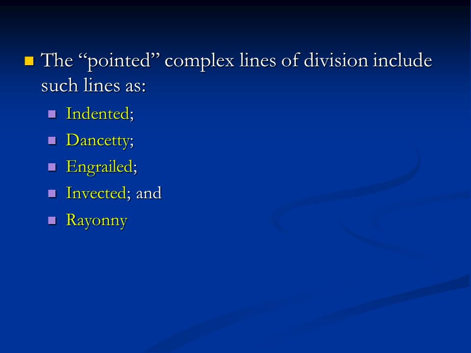 The pointed complex lines of division include such lines as: The pointed complex lines of division include such lines as: Indented; Indented; Dancetty; Dancetty; Engrailed; Engrailed; Invected; and Invected; and Rayonny Rayonny