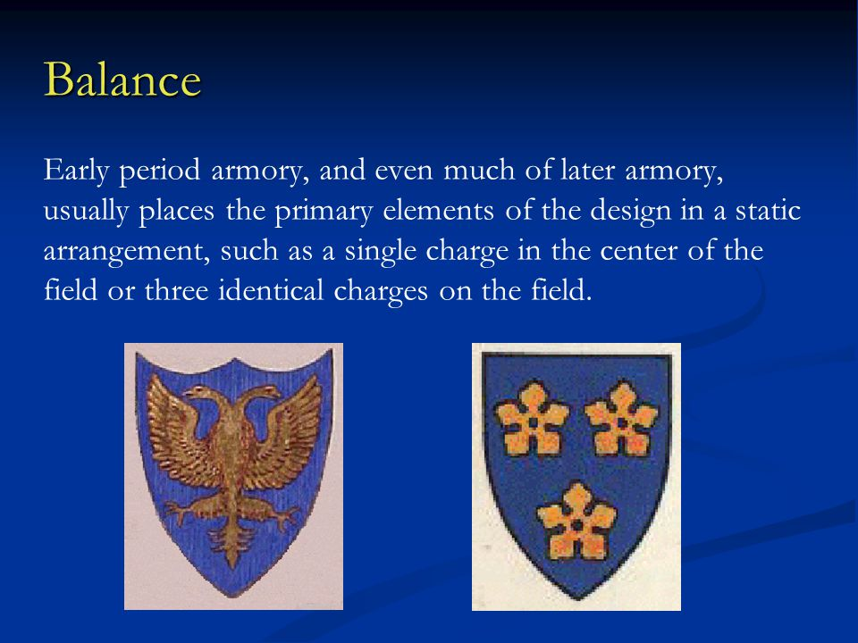 Balance Early period armory, and even much of later armory, usually places the primary elements of the design in a static arrangement, such as a single charge in the center of the field or three identical charges on the field.