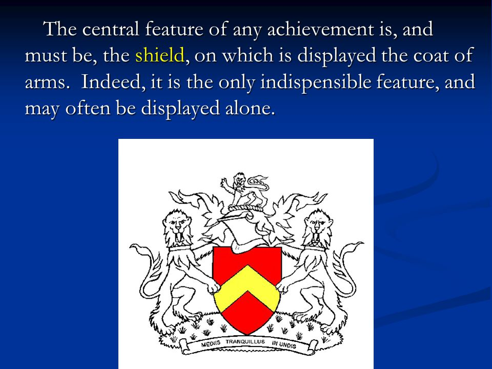 The central feature of any achievement is, and must be, the shield, on which is displayed the coat of arms.