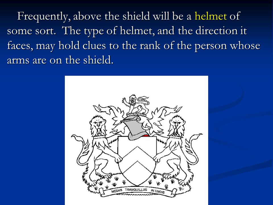 Frequently, above the shield will be a helmet of some sort.