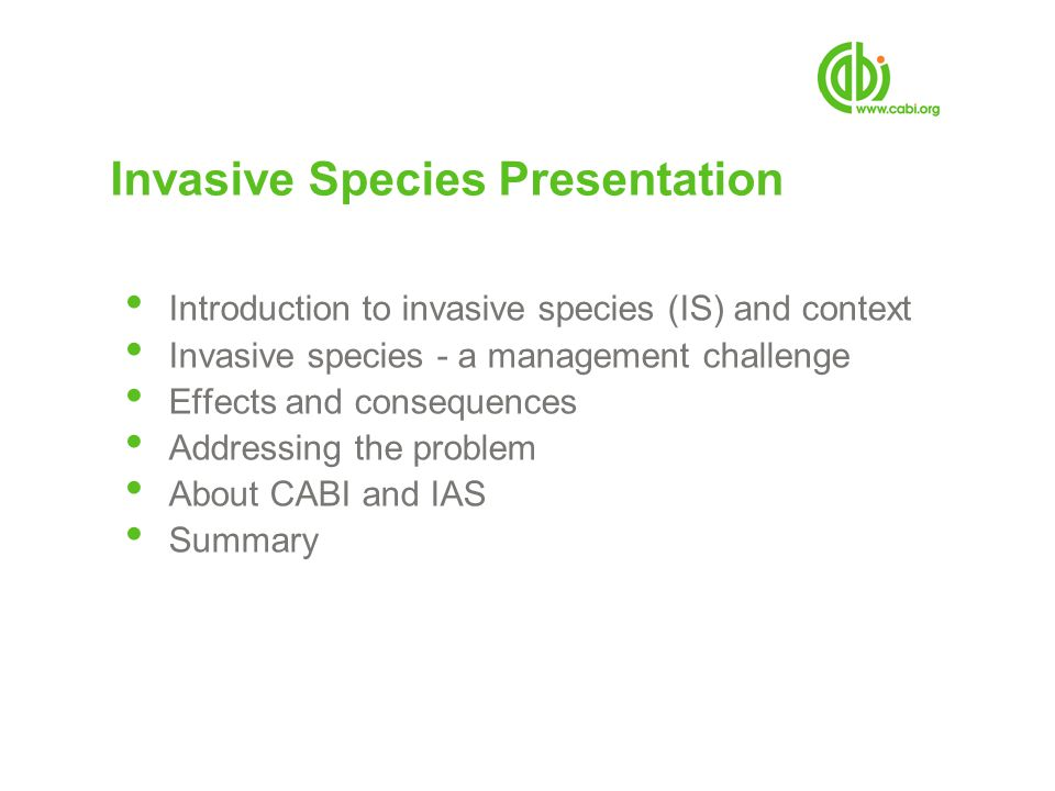 Invasive Species Presentation Introduction to invasive species (IS) and context Invasive species - a management challenge Effects and consequences Addressing the problem About CABI and IAS Summary