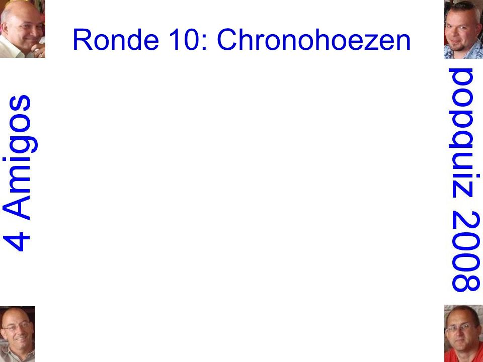 Ronde 10: Chronohoezen 1.Madonna:b – c – a – e – d 2.Golden Earring:a – e – c – b – d 3.Roxy Music:a – b – e – c – d 4.Pearl Jam:a – b – d – e – c 5.Nick Cave and the Bad Seeds:c – e – d – b – a 6.Patti Smith (Group):b – e – a – d – c 7.the Who:b – e – c – d – a 8.dEUS:d – b – a – e – c 9.Echo and the Bunnymen:e – a – b – c – d 10.Frank Zappa:c – d – e – b – a