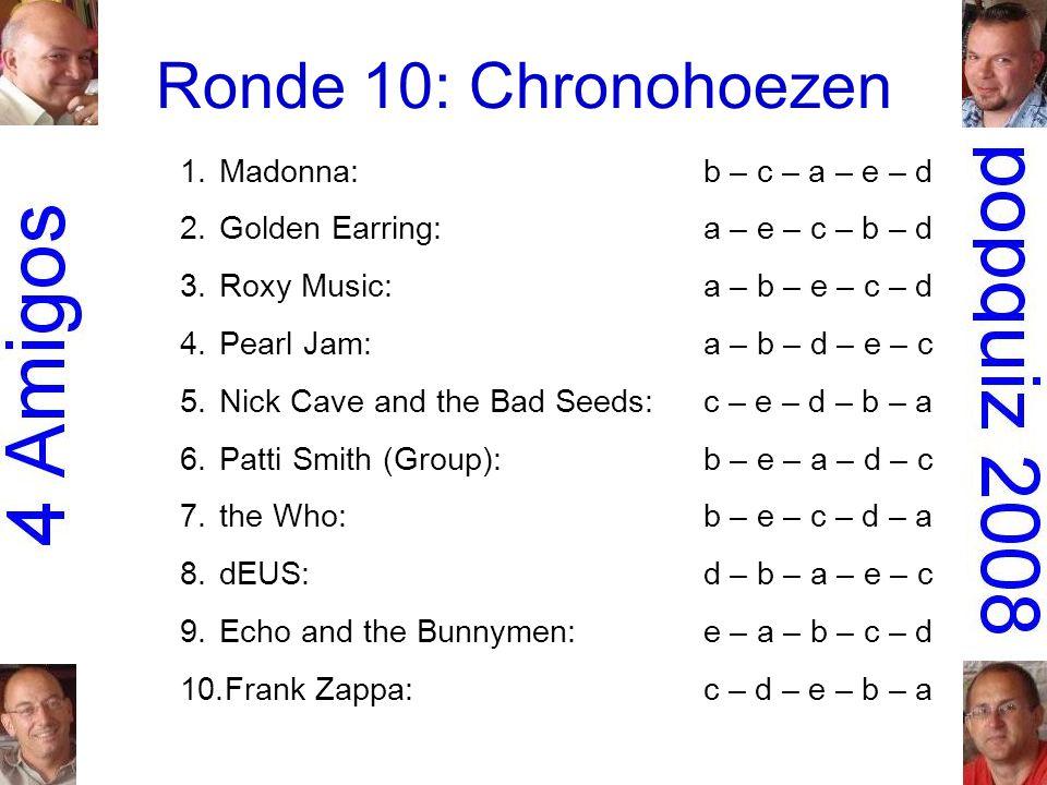 Ronde 10: Chronohoezen 1.Madonna:b – c – a – e – d 2.Golden Earring:a – e – c – b – d 3.Roxy Music:a – b – e – c – d 4.Pearl Jam:a – b – d – e – c 5.Nick Cave and the Bad Seeds:c – e – d – b – a 6.Patti Smith (Group):b – e – a – d – c 7.the Who:b – e – c – d – a 8.dEUS:d – b – a – e – c 9.Echo and the Bunnymen:e – a – b – c – d 10.Frank Zappa:c – d – e – b – a