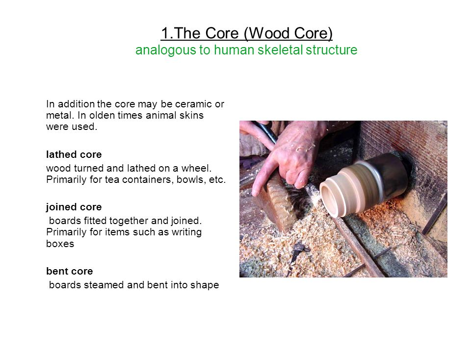 1.The Core (Wood Core) analogous to human skeletal structure In addition the core may be ceramic or metal. In olden times animal skins were used. lath
