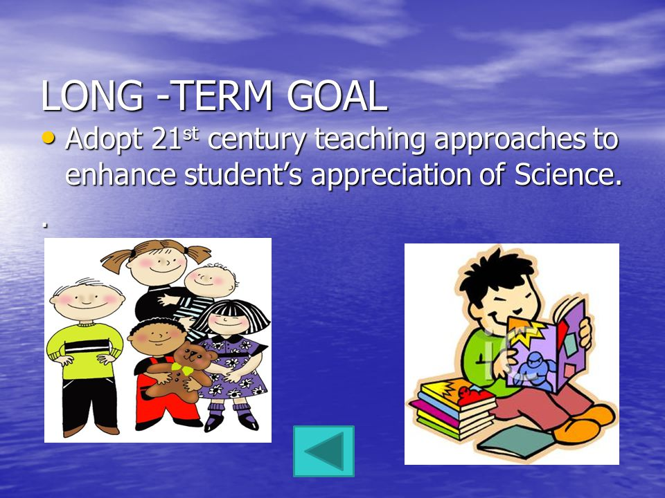 LONG -TERM GOAL Adopt 21 st century teaching approaches to enhance students appreciation of Science.