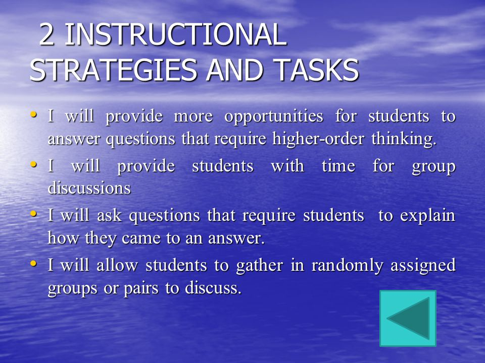 2 INSTRUCTIONAL STRATEGIES AND TASKS 2 INSTRUCTIONAL STRATEGIES AND TASKS I will provide more opportunities for students to answer questions that require higher-order thinking.