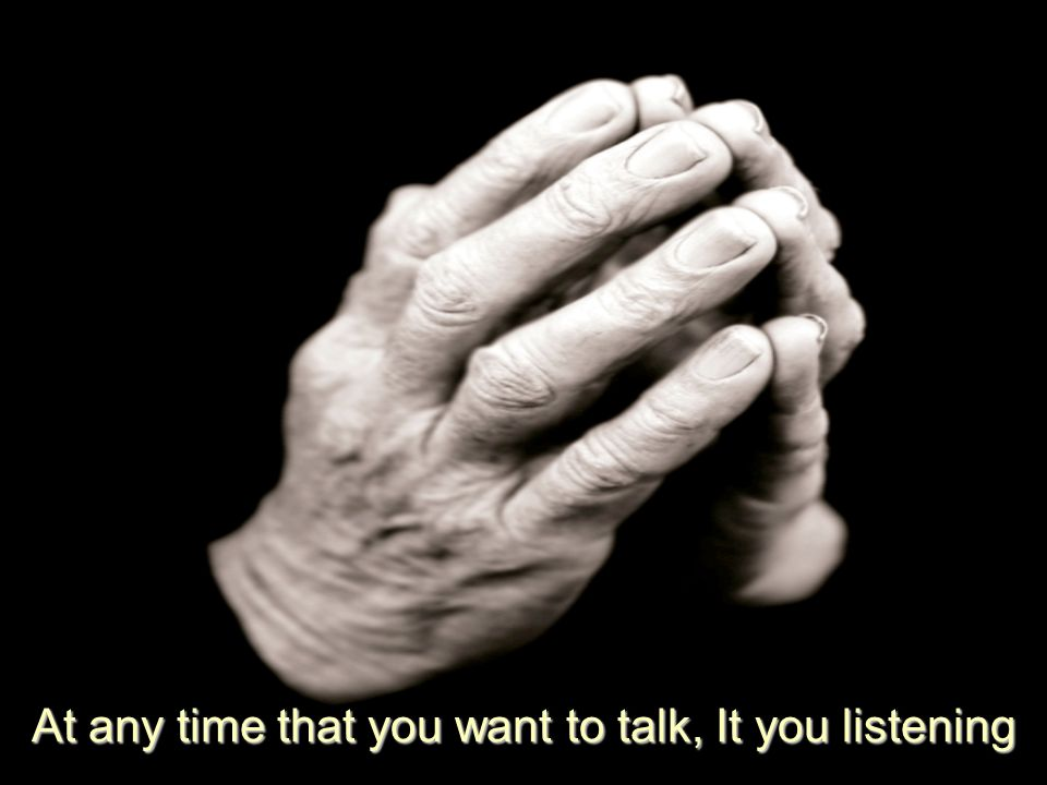 At any time that you want to talk, It you listening