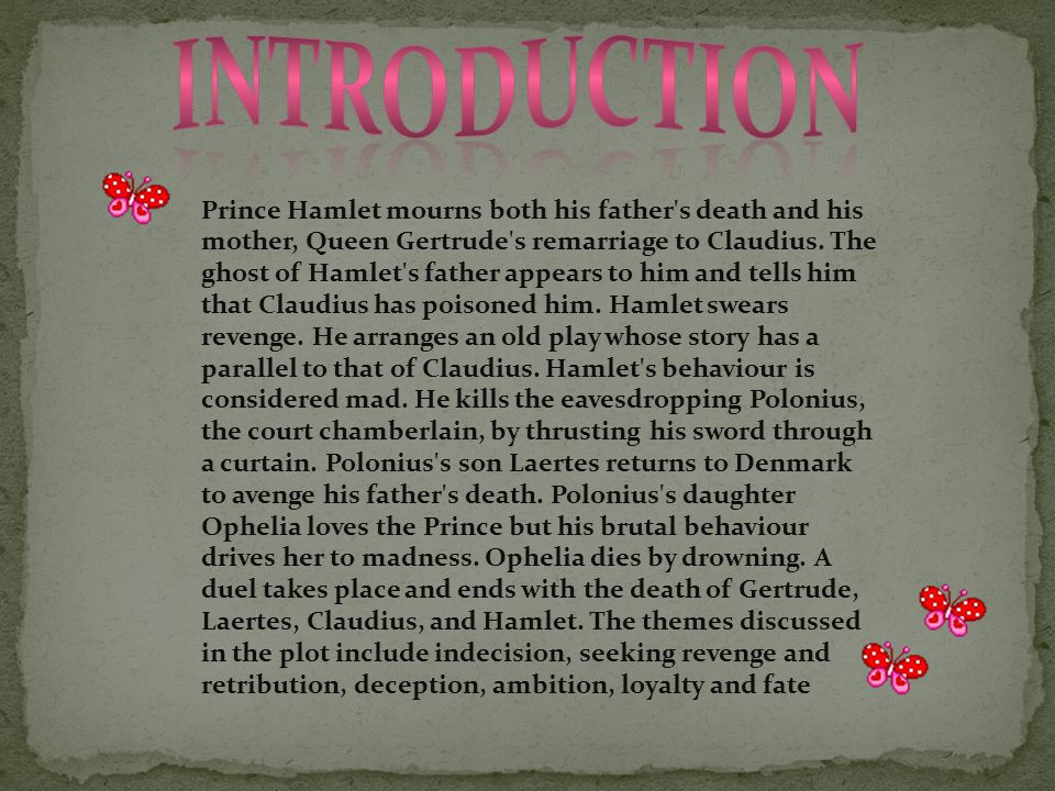 Prince Hamlet mourns both his father's death and his mother, Queen Gertrude's remarriage to Claudius. The ghost of Hamlet's father appears to him and