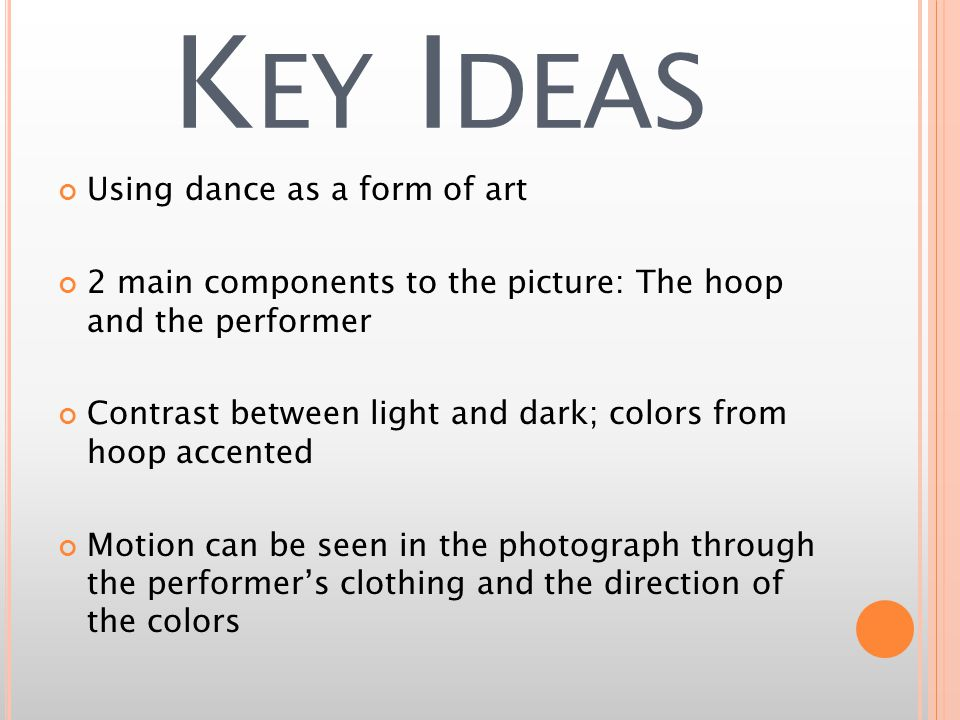 K EY I DEAS Using dance as a form of art 2 main components to the picture: The hoop and the performer Contrast between light and dark; colors from hoop accented Motion can be seen in the photograph through the performers clothing and the direction of the colors