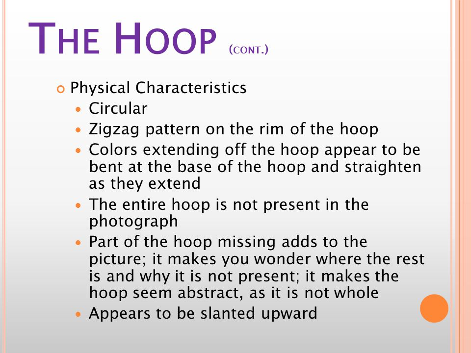 T HE H OOP ( CONT.) Physical Characteristics Circular Zigzag pattern on the rim of the hoop Colors extending off the hoop appear to be bent at the base of the hoop and straighten as they extend The entire hoop is not present in the photograph Part of the hoop missing adds to the picture; it makes you wonder where the rest is and why it is not present; it makes the hoop seem abstract, as it is not whole Appears to be slanted upward