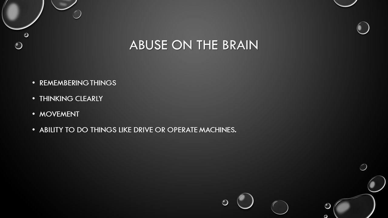 ABUSE ON THE BRAIN REMEMBERING THINGS REMEMBERING THINGS THINKING CLEARLY THINKING CLEARLY MOVEMENT MOVEMENT ABILITY TO DO THINGS LIKE DRIVE OR OPERATE MACHINES.