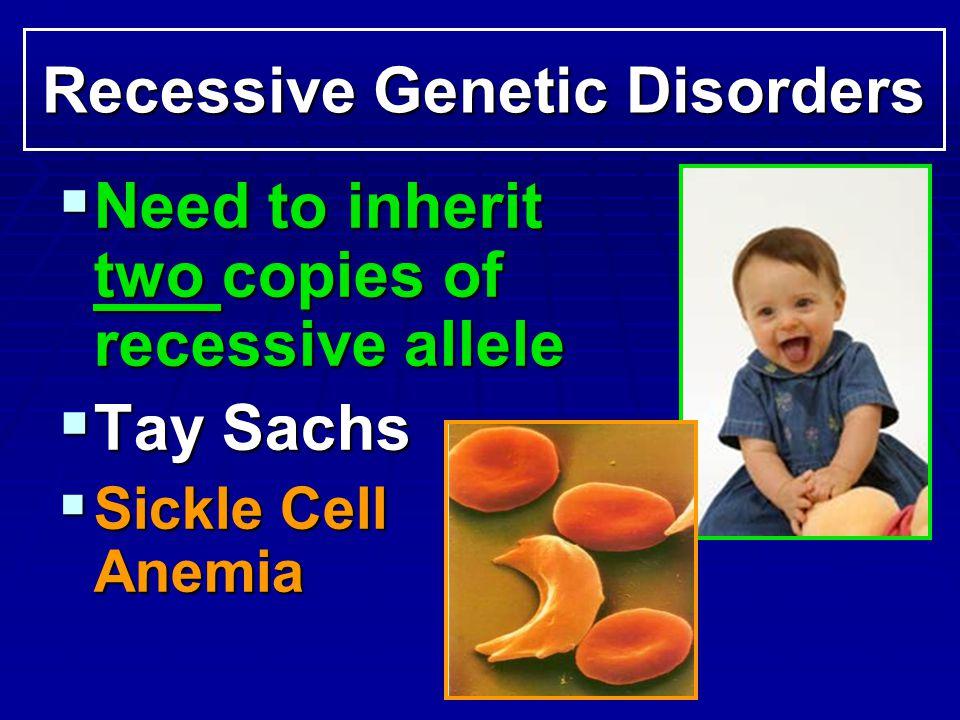 Recessive Genetic Disorders Need to inherit two copies of recessive allele Need to inherit two copies of recessive allele Tay Sachs Tay Sachs Sickle C
