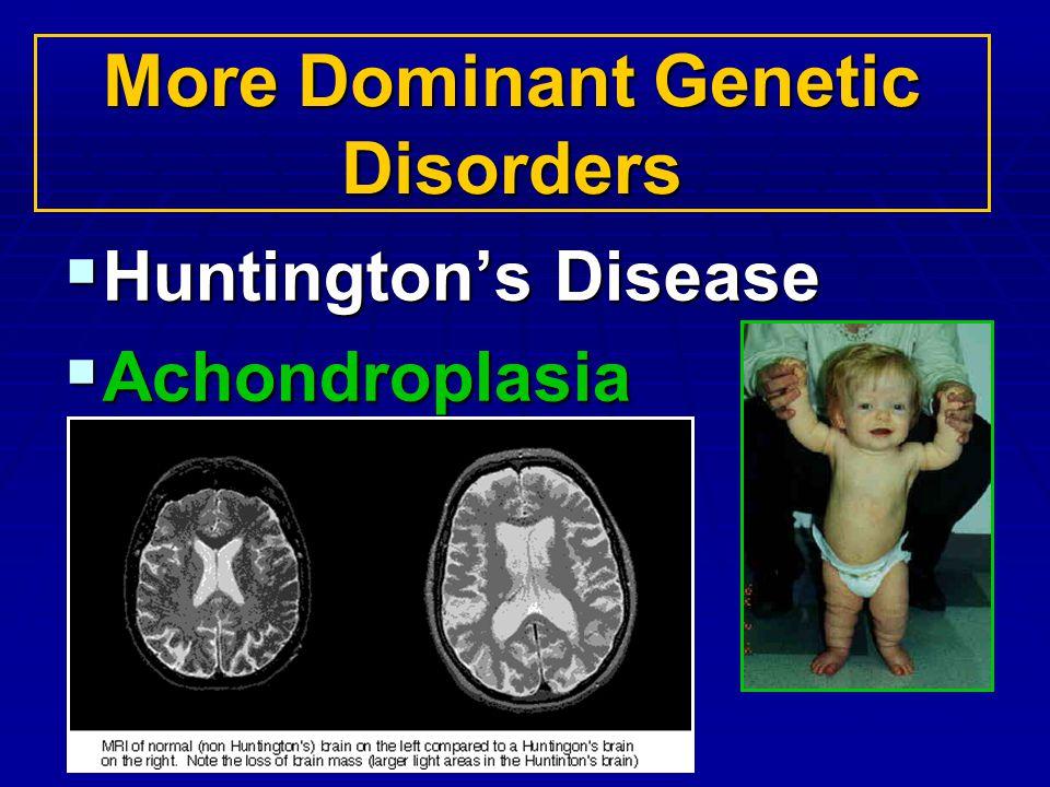 More Dominant Genetic Disorders Huntingtons Disease Huntingtons Disease Achondroplasia Achondroplasia