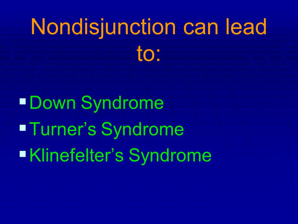 Nondisjunction can lead to: Down Syndrome Turners Syndrome Klinefelters Syndrome