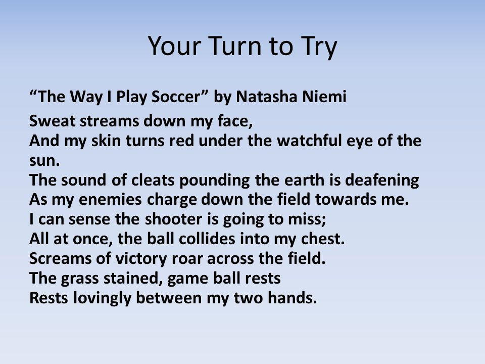 Your Turn to Try The Way I Play Soccer by Natasha Niemi Sweat streams down my face, And my skin turns red under the watchful eye of the sun.