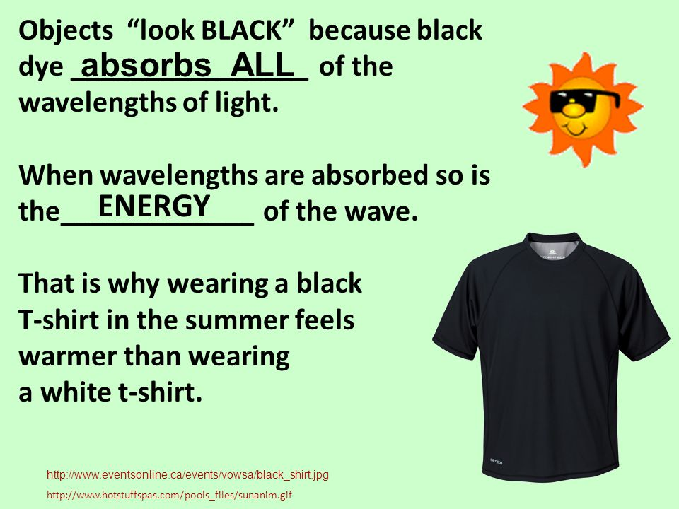Objects look BLACK because black dye ________________ of the wavelengths of light. When wavelengths are absorbed so is the_____________ of the wave. T