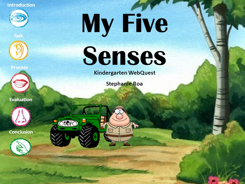 My Five Senses Kindergarten WebQuest Stephanie Roa Task Process Evaluation Conclusion Introduction