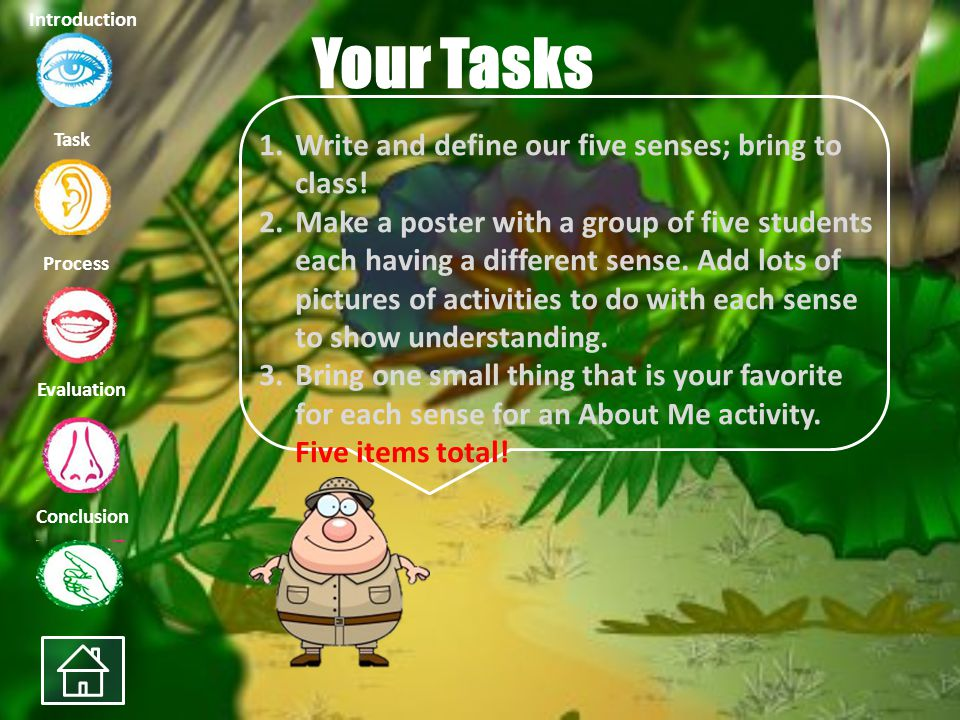 Task Process Evaluation Conclusion Introduction Your Tasks 1.Write and define our five senses; bring to class.