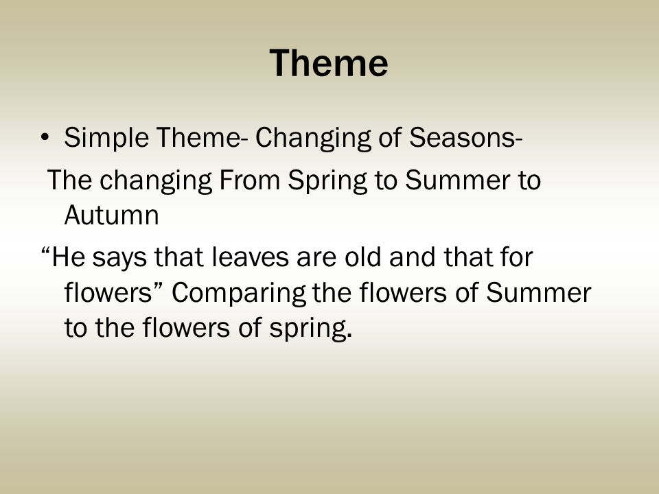 Theme Simple Theme- Changing of Seasons- The changing From Spring to Summer to Autumn He says that leaves are old and that for flowers Comparing the flowers of Summer to the flowers of spring.