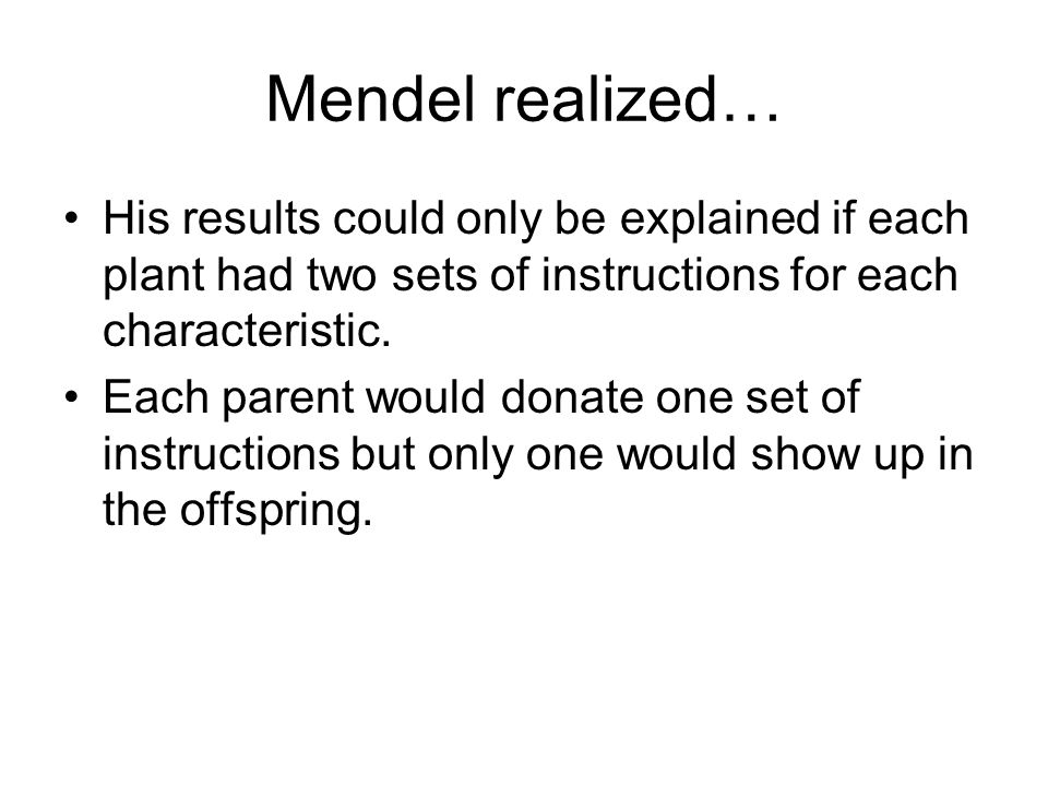 Mendel realized… His results could only be explained if each plant had two sets of instructions for each characteristic.