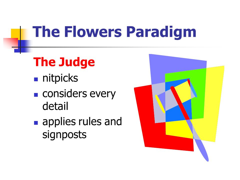 The Flowers Paradigm The Judge nitpicks considers every detail applies rules and signposts