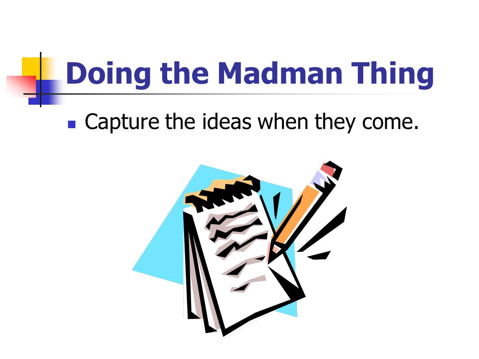 Doing the Madman Thing Capture the ideas when they come.