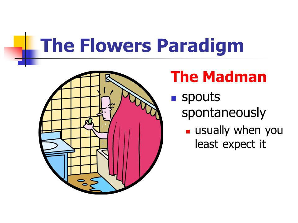 The Flowers Paradigm The Madman spouts spontaneously usually when you least expect it