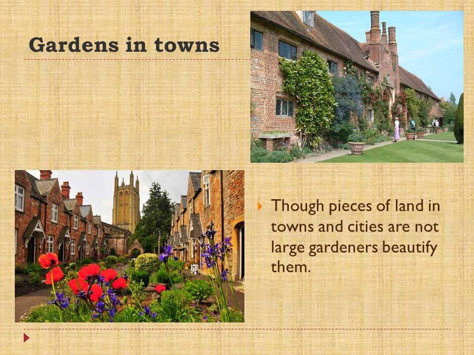 Gardens in towns Though pieces of land in towns and cities are not large gardeners beautify them.