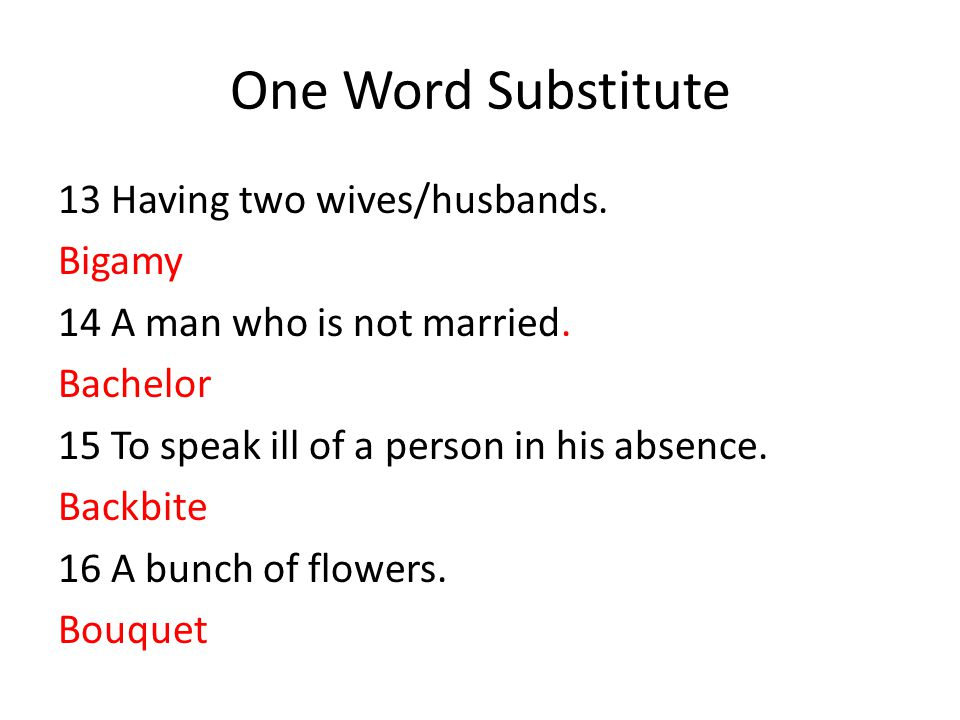 One Word Substitute 13 Having two wives/husbands. Bigamy 14 A man who is not married. Bachelor 15 To speak ill of a person in his absence. Backbite 16