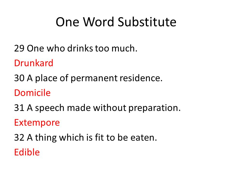 One Word Substitute 29 One who drinks too much. Drunkard 30 A place of permanent residence. Domicile 31 A speech made without preparation. Extempore 3