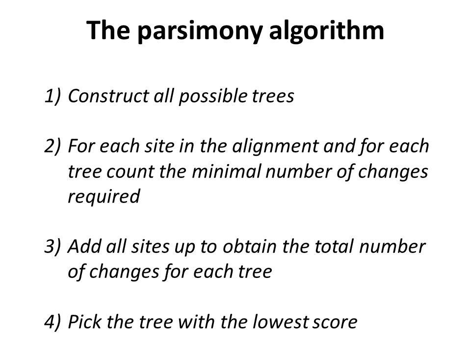 1)Construct all possible trees 2)For each site in the alignment and for each tree count the minimal number of changes required 3)Add all sites up to obtain the total number of changes for each tree 4)Pick the tree with the lowest score The parsimony algorithm