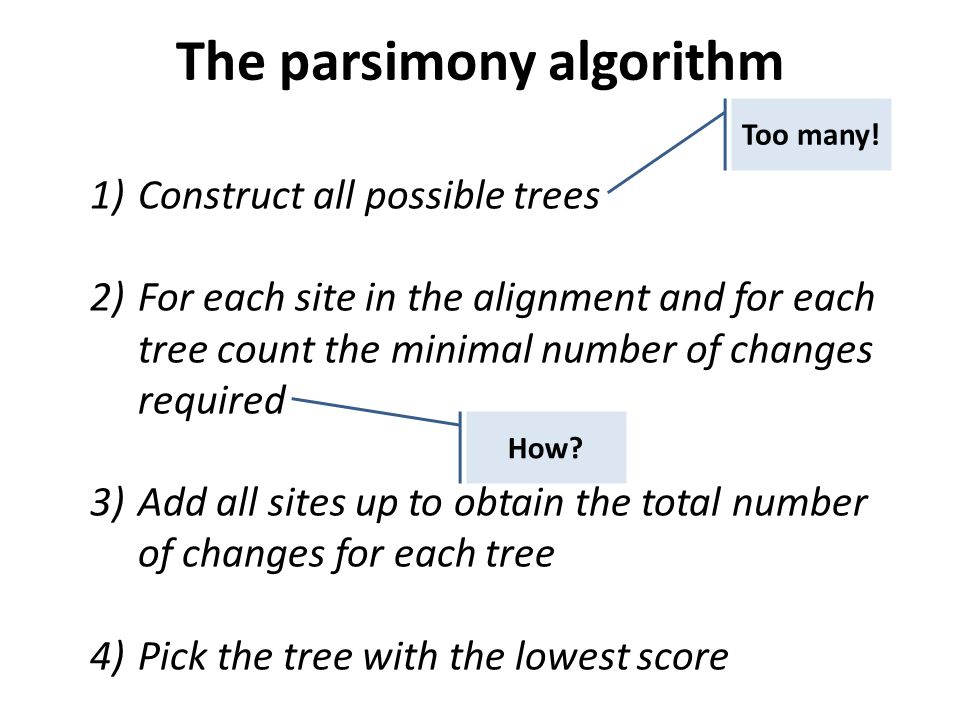 1)Construct all possible trees 2)For each site in the alignment and for each tree count the minimal number of changes required 3)Add all sites up to obtain the total number of changes for each tree 4)Pick the tree with the lowest score The parsimony algorithm Too many.