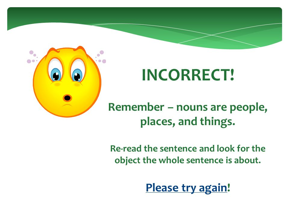 INCORRECT. Remember – nouns are people, places, and things.