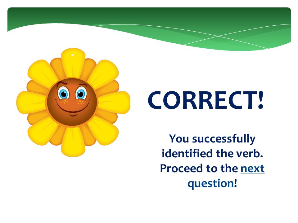 CORRECT! You successfully identified the verb. Proceed to the next question!next question